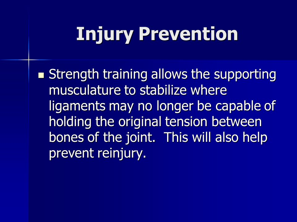 Injury Prevention Strength training allows the supporting musculature to stabilize where ligaments may no longer be capable of holding the original tension between bones of the joint.