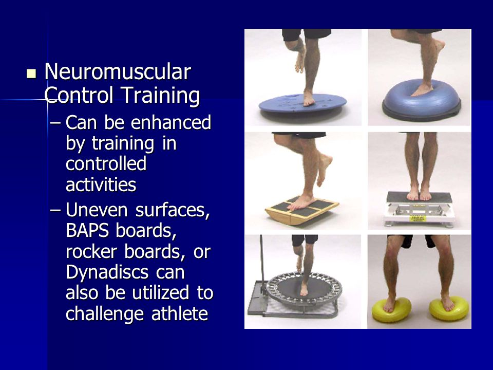 Neuromuscular Control Training Neuromuscular Control Training –Can be enhanced by training in controlled activities –Uneven surfaces, BAPS boards, rocker boards, or Dynadiscs can also be utilized to challenge athlete