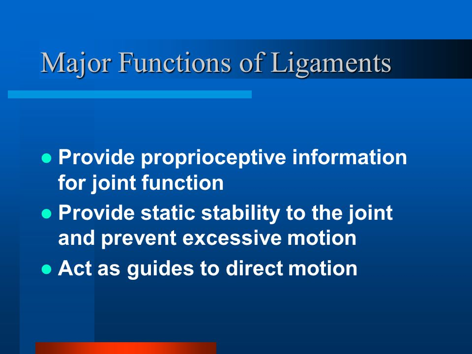 Major Functions of Ligaments Provide proprioceptive information for joint function Provide static stability to the joint and prevent excessive motion