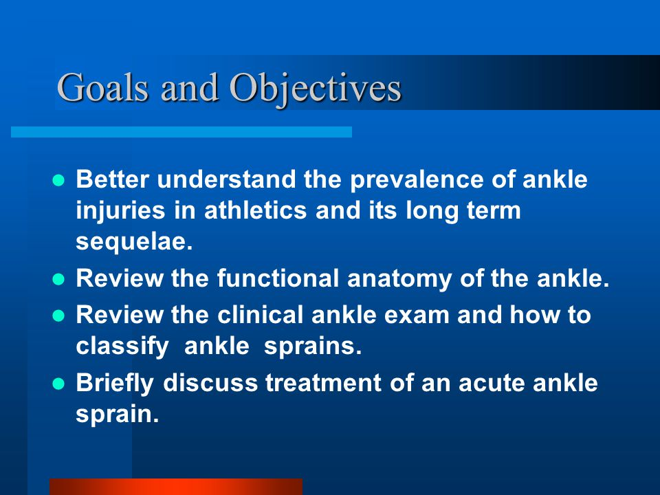 Goals and Objectives Better understand the prevalence of ankle injuries in athletics and its long term sequelae. Review the functional anatomy of the