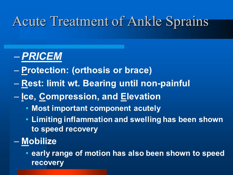 Acute Treatment of Ankle Sprains –PRICEM –Protection: (orthosis or brace) –Rest: limit wt. Bearing until non-painful –Ice, Compression, and Elevation