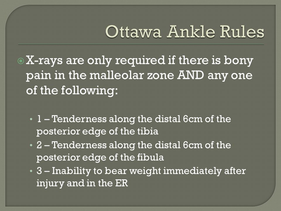  X-rays are only required if there is bony pain in the malleolar zone AND any one of the following: 1 – Tenderness along the distal 6cm of the poster