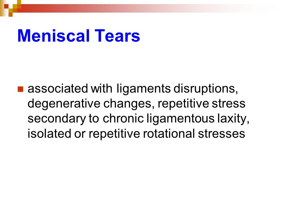 Meniscal Tears associated with ligaments disruptions, degenerative changes, repetitive stress secondary to chronic ligamentous laxity, isolated or repetitive rotational stresses