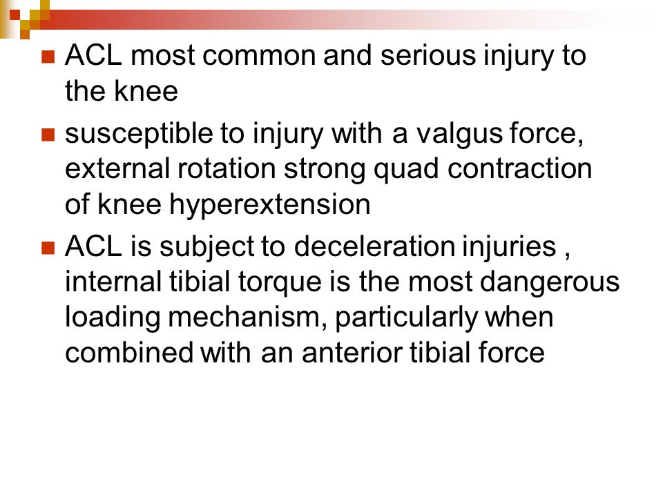 ACL most common and serious injury to the knee susceptible to injury with a valgus force, external rotation strong quad contraction of knee hyperextension ACL is subject to deceleration injuries, internal tibial torque is the most dangerous loading mechanism, particularly when combined with an anterior tibial force