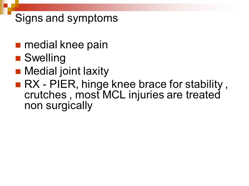 Signs and symptoms medial knee pain Swelling Medial joint laxity RX - PIER, hinge knee brace for stability, crutches, most MCL injuries are treated non surgically