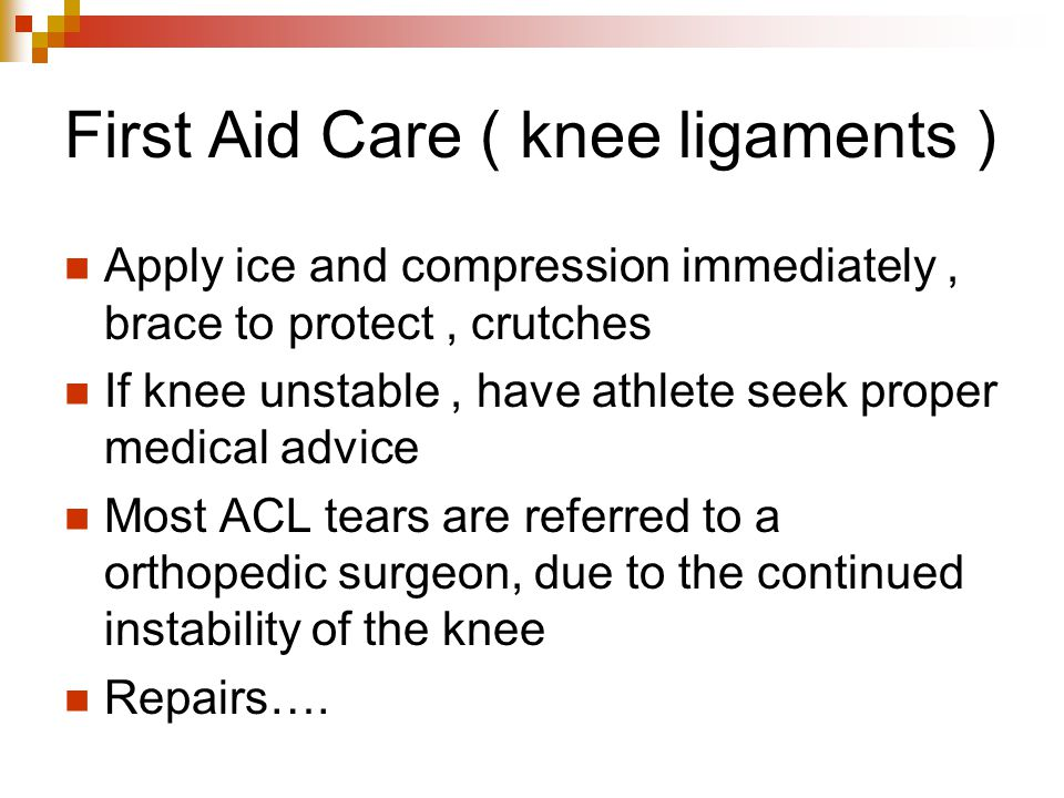 First Aid Care ( knee ligaments ) Apply ice and compression immediately, brace to protect, crutches If knee unstable, have athlete seek proper medical advice Most ACL tears are referred to a orthopedic surgeon, due to the continued instability of the knee Repairs….
