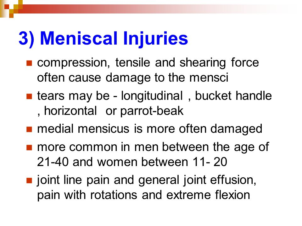 3) Meniscal Injuries compression, tensile and shearing force often cause damage to the mensci tears may be - longitudinal, bucket handle, horizontal or parrot-beak medial mensicus is more often damaged more common in men between the age of 21-40 and women between 11- 20 joint line pain and general joint effusion, pain with rotations and extreme flexion