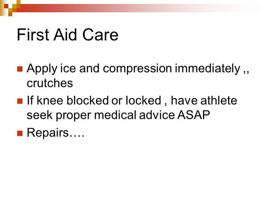 First Aid Care Apply ice and compression immediately,, crutches If knee blocked or locked, have athlete seek proper medical advice ASAP Repairs….
