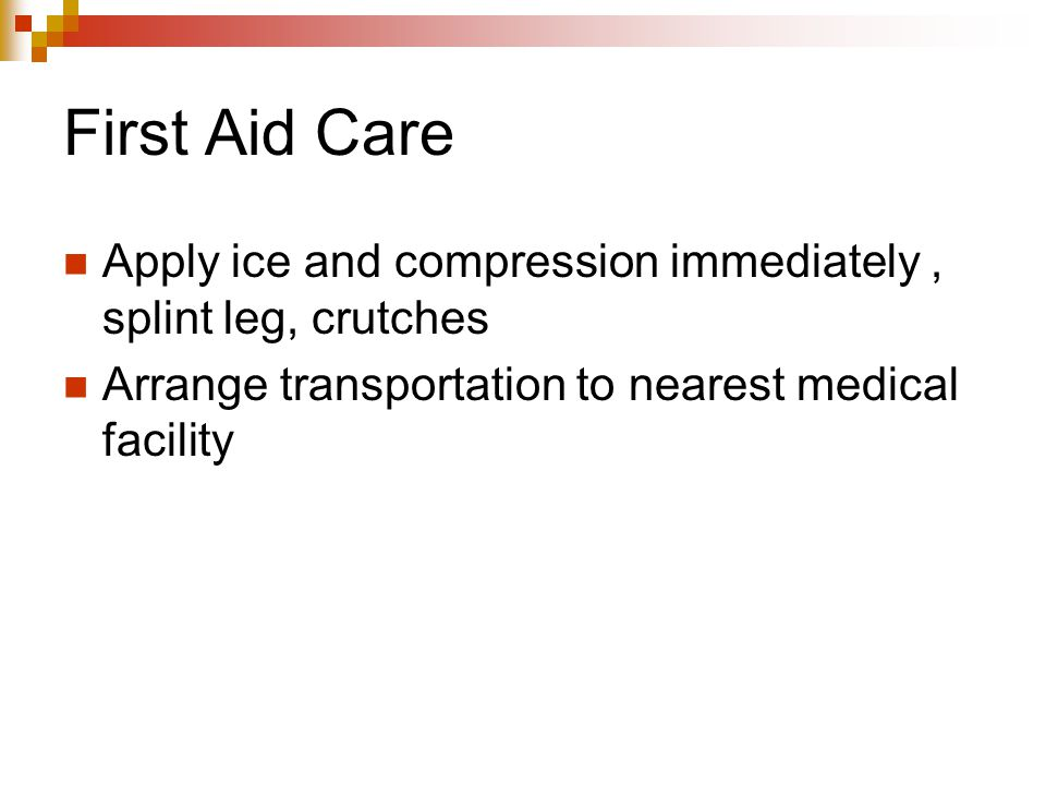 First Aid Care Apply ice and compression immediately, splint leg, crutches Arrange transportation to nearest medical facility