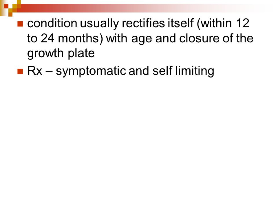 condition usually rectifies itself (within 12 to 24 months) with age and closure of the growth plate Rx – symptomatic and self limiting