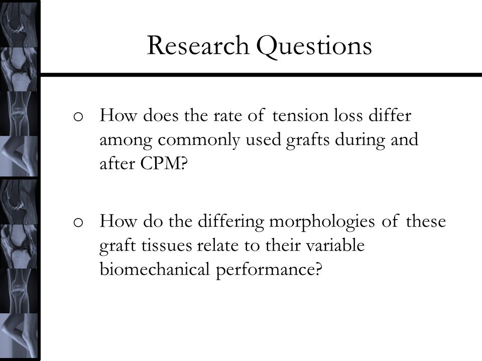 Research Questions o How does the rate of tension loss differ among commonly used grafts during and after CPM? o How do the differing morphologies of