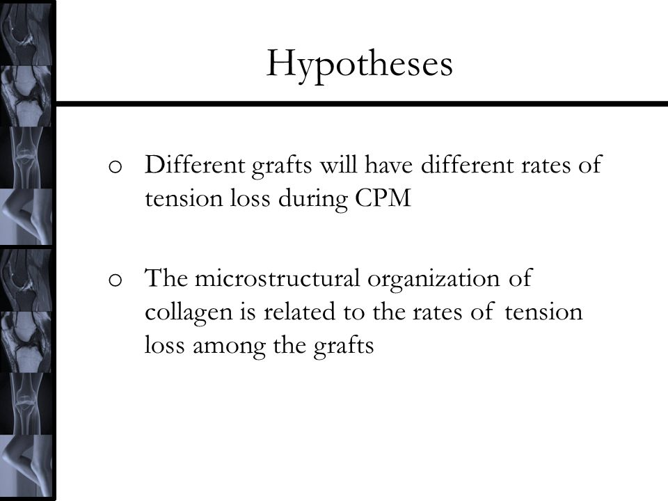 Hypotheses o Different grafts will have different rates of tension loss during CPM o The microstructural organization of collagen is related to the ra