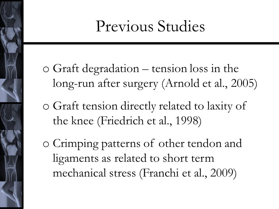 Previous Studies o Graft degradation – tension loss in the long-run after surgery (Arnold et al., 2005) o Graft tension directly related to laxity of