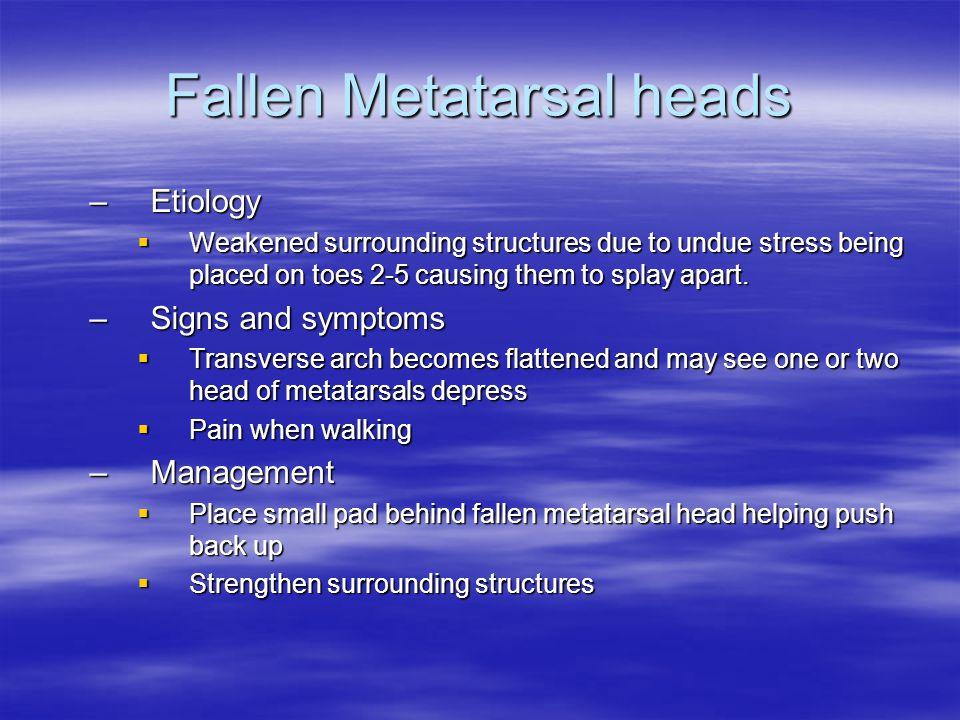 Fallen Metatarsal heads –Etiology  Weakened surrounding structures due to undue stress being placed on toes 2-5 causing them to splay apart.