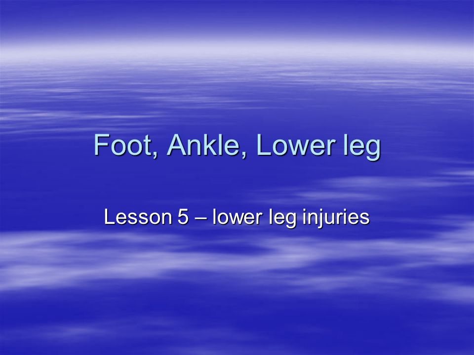 Foot, Ankle, Lower leg Lesson 5 – lower leg injuries