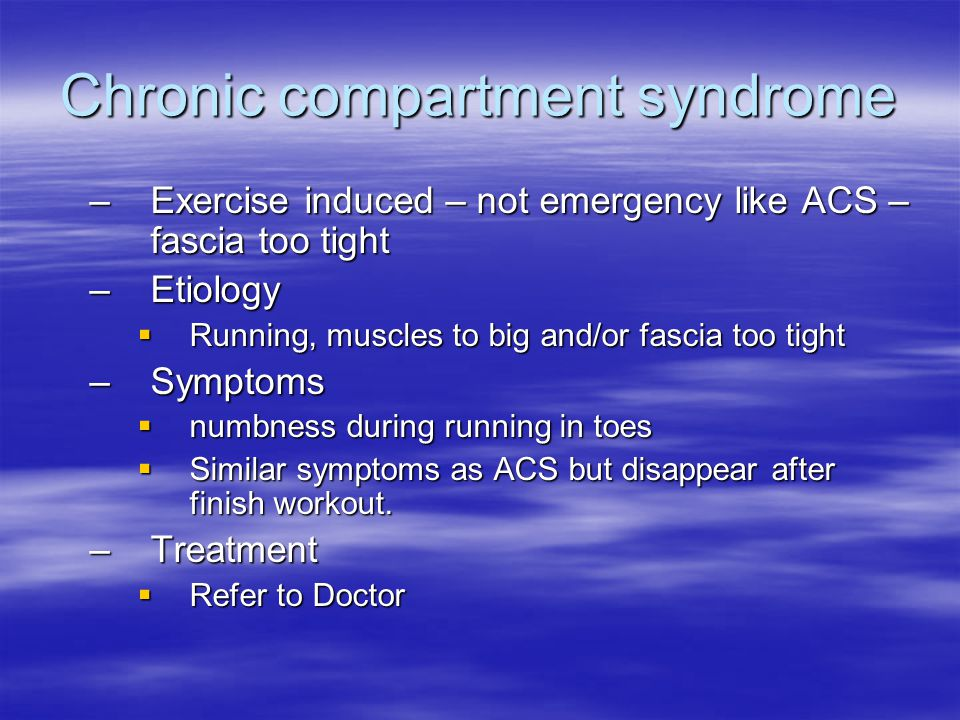 Chronic compartment syndrome –Exercise induced – not emergency like ACS – fascia too tight –Etiology  Running, muscles to big and/or fascia too tight –Symptoms  numbness during running in toes  Similar symptoms as ACS but disappear after finish workout.