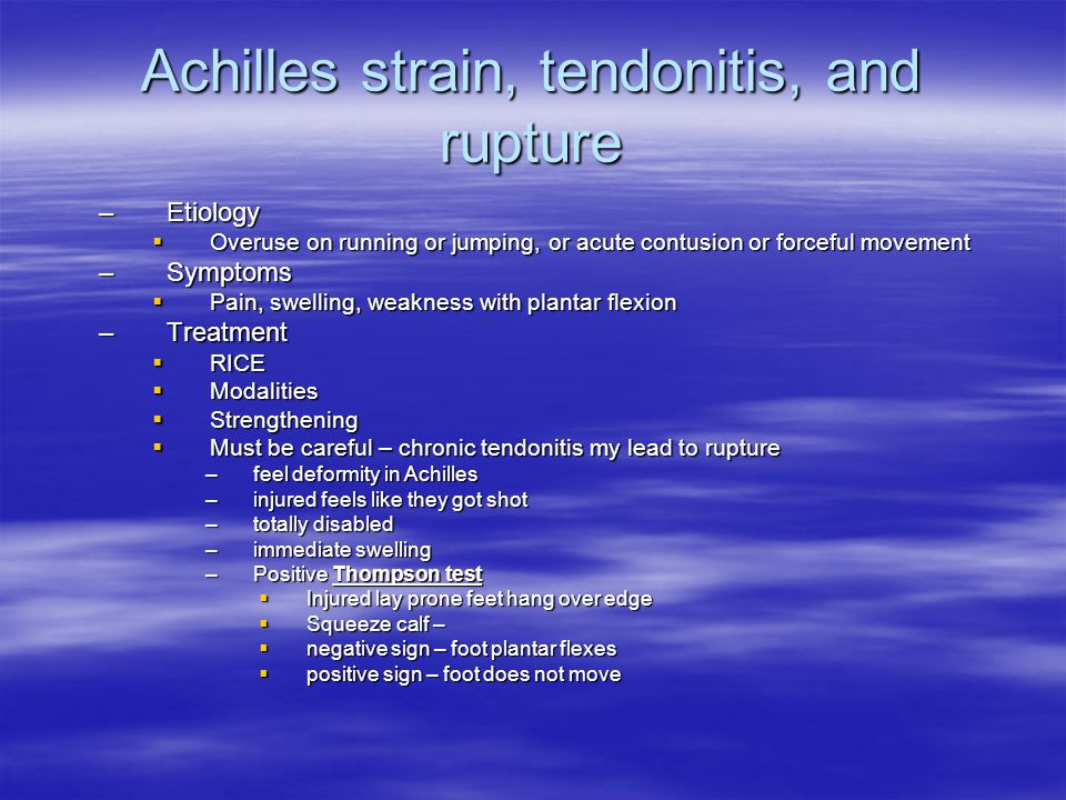 Achilles strain, tendonitis, and rupture –Etiology  Overuse on running or jumping, or acute contusion or forceful movement –Symptoms  Pain, swelling