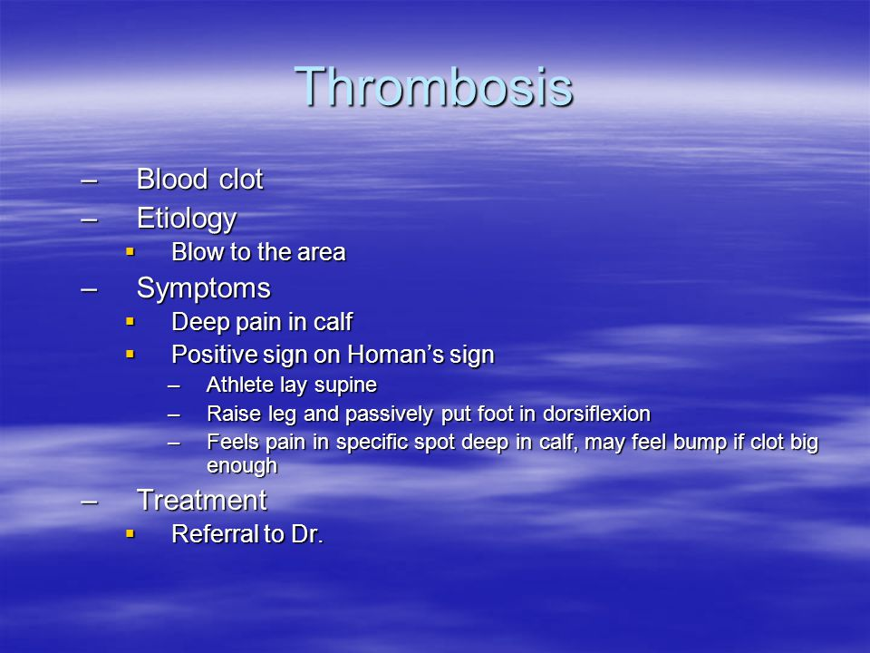 Thrombosis –Blood clot –Etiology  Blow to the area –Symptoms  Deep pain in calf  Positive sign on Homan's sign –Athlete lay supine –Raise leg and p