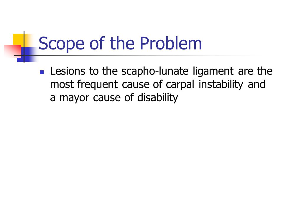 Scope of the Problem Lesions to the scapho-lunate ligament are the most frequent cause of carpal instability and a mayor cause of disability