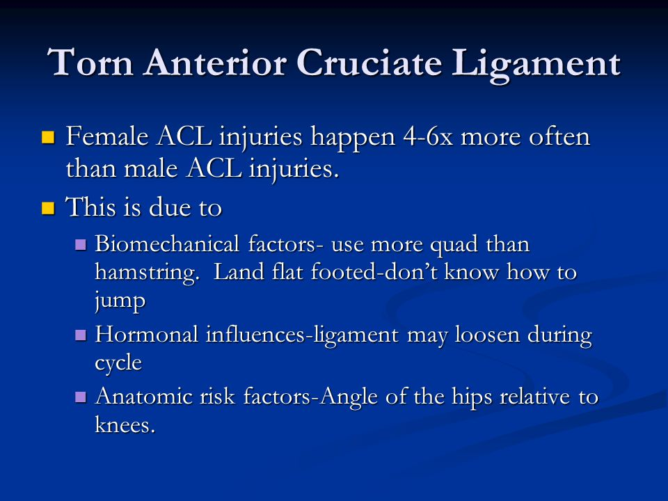 Torn Anterior Cruciate Ligament Female ACL injuries happen 4-6x more often than male ACL injuries.