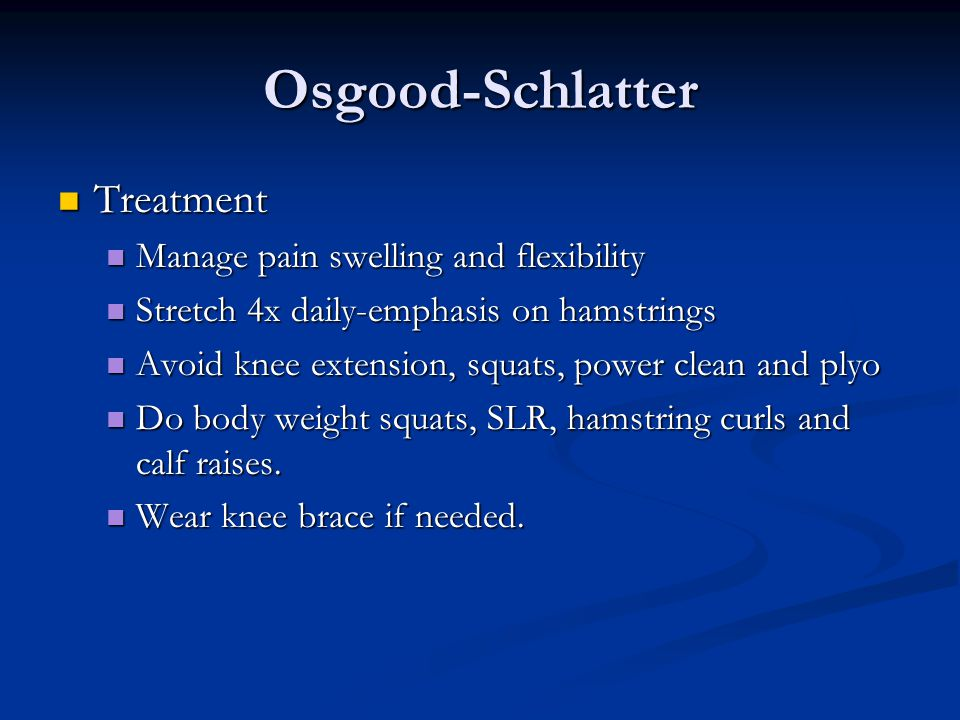 Osgood-Schlatter Treatment Treatment Manage pain swelling and flexibility Manage pain swelling and flexibility Stretch 4x daily-emphasis on hamstrings Stretch 4x daily-emphasis on hamstrings Avoid knee extension, squats, power clean and plyo Avoid knee extension, squats, power clean and plyo Do body weight squats, SLR, hamstring curls and calf raises.