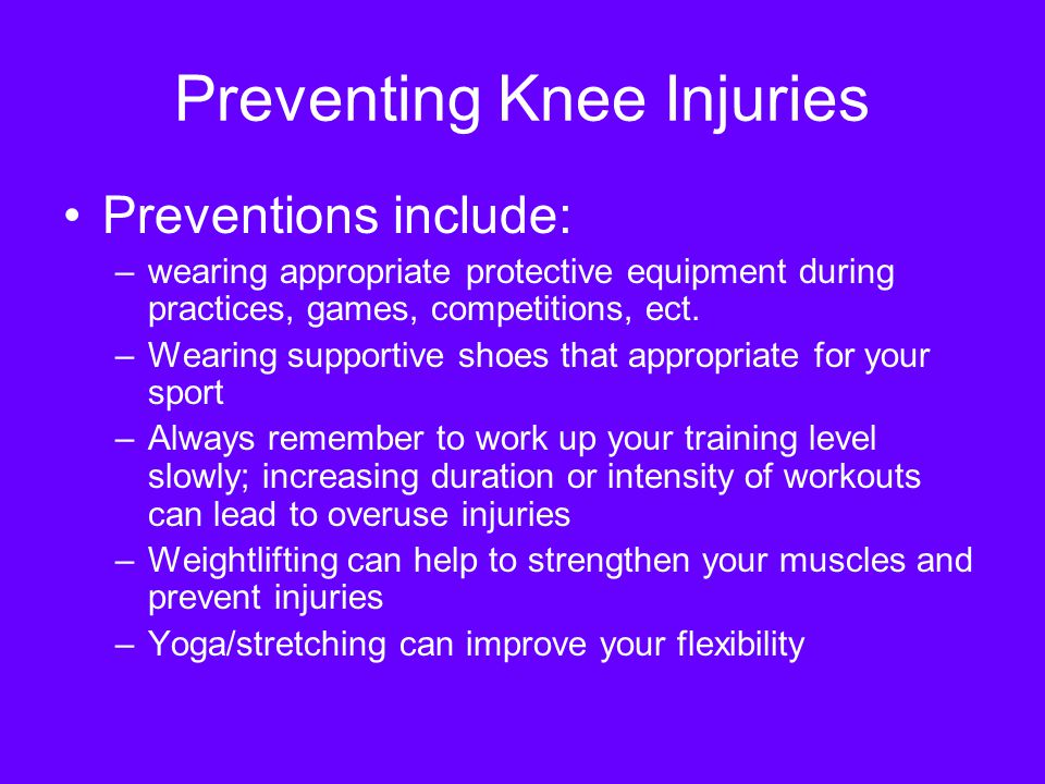 Preventing Knee Injuries Preventions include: –wearing appropriate protective equipment during practices, games, competitions, ect.