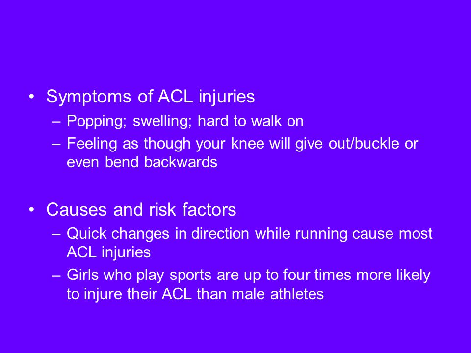 Symptoms of ACL injuries –Popping; swelling; hard to walk on –Feeling as though your knee will give out/buckle or even bend backwards Causes and risk factors –Quick changes in direction while running cause most ACL injuries –Girls who play sports are up to four times more likely to injure their ACL than male athletes