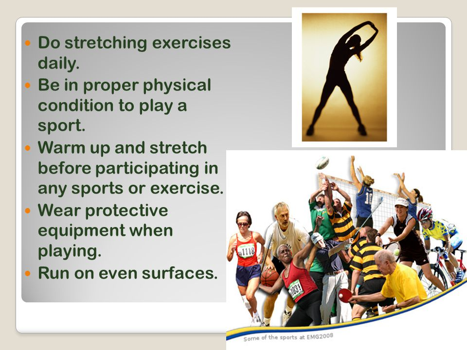 Do stretching exercises daily. Be in proper physical condition to play a sport.