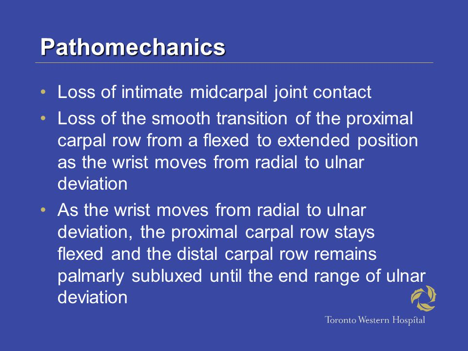 Pathomechanics Loss of intimate midcarpal joint contact Loss of the smooth transition of the proximal carpal row from a flexed to extended position as the wrist moves from radial to ulnar deviation As the wrist moves from radial to ulnar deviation, the proximal carpal row stays flexed and the distal carpal row remains palmarly subluxed until the end range of ulnar deviation