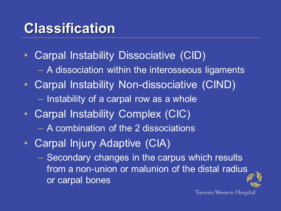 Classification Carpal Instability Dissociative (CID) –A dissociation within the interosseous ligaments Carpal Instability Non-dissociative (CIND) –Instability of a carpal row as a whole Carpal Instability Complex (CIC) –A combination of the 2 dissociations Carpal Injury Adaptive (CIA) –Secondary changes in the carpus which results from a non-union or malunion of the distal radius or carpal bones