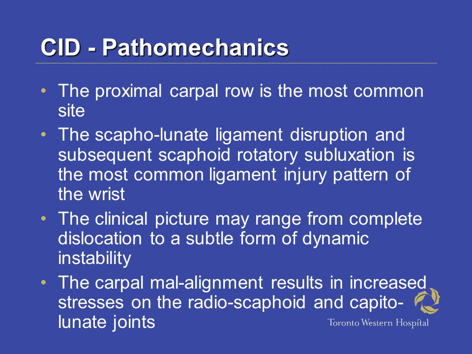 CID - Pathomechanics The proximal carpal row is the most common site The scapho-lunate ligament disruption and subsequent scaphoid rotatory subluxation is the most common ligament injury pattern of the wrist The clinical picture may range from complete dislocation to a subtle form of dynamic instability The carpal mal-alignment results in increased stresses on the radio-scaphoid and capito- lunate joints