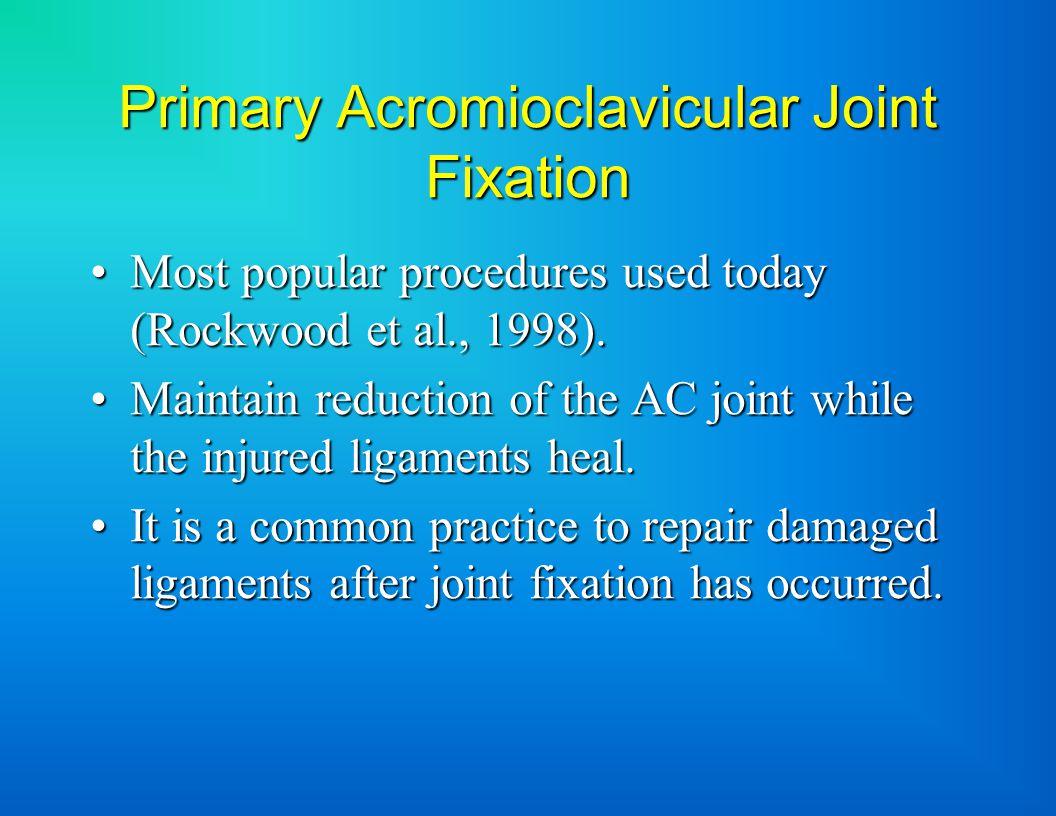 Primary Acromioclavicular Joint Fixation Most popular procedures used today (Rockwood et al., 1998).Most popular procedures used today (Rockwood et al., 1998).