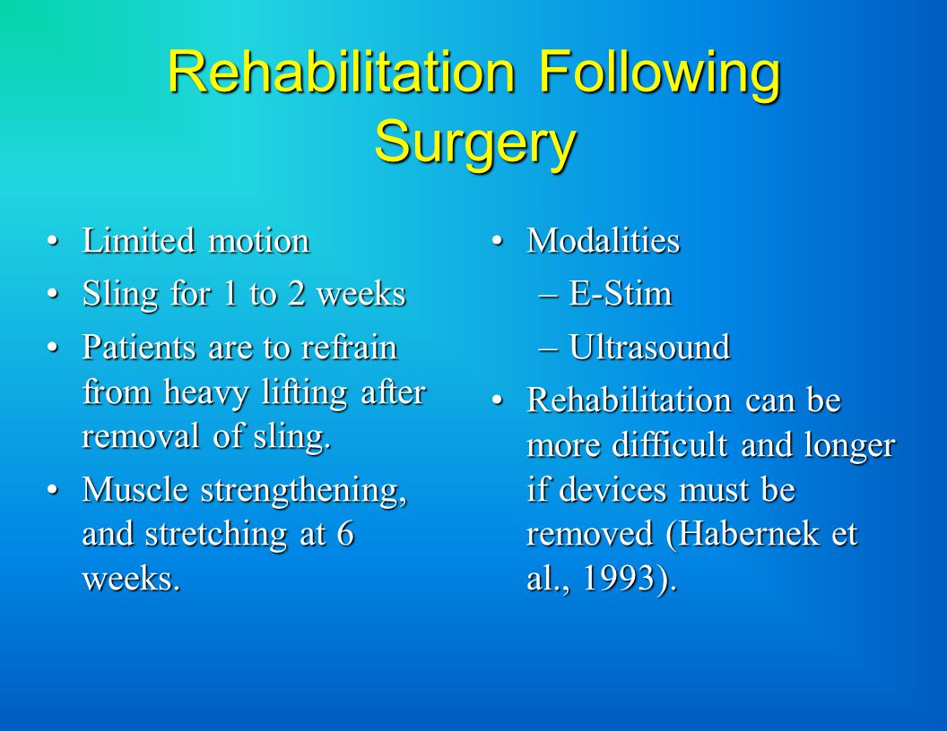 Rehabilitation Following Surgery Limited motionLimited motion Sling for 1 to 2 weeksSling for 1 to 2 weeks Patients are to refrain from heavy lifting after removal of sling.Patients are to refrain from heavy lifting after removal of sling.