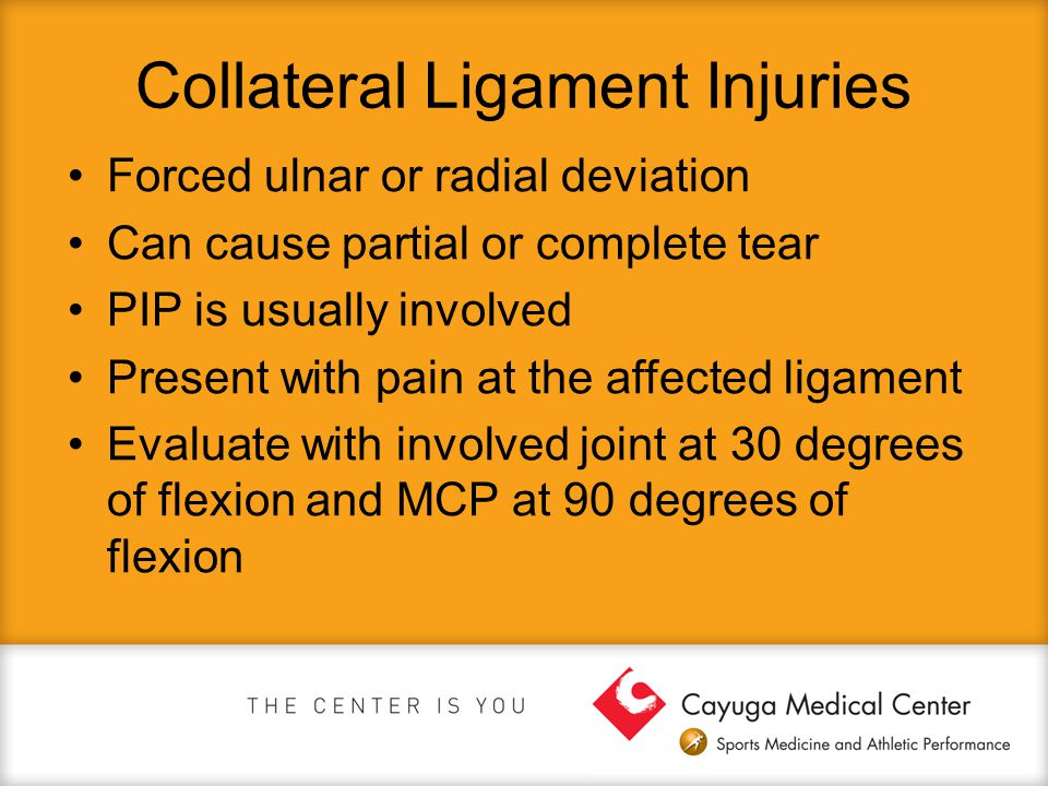 Collateral Ligament Injuries Forced ulnar or radial deviation Can cause partial or complete tear PIP is usually involved Present with pain at the affe