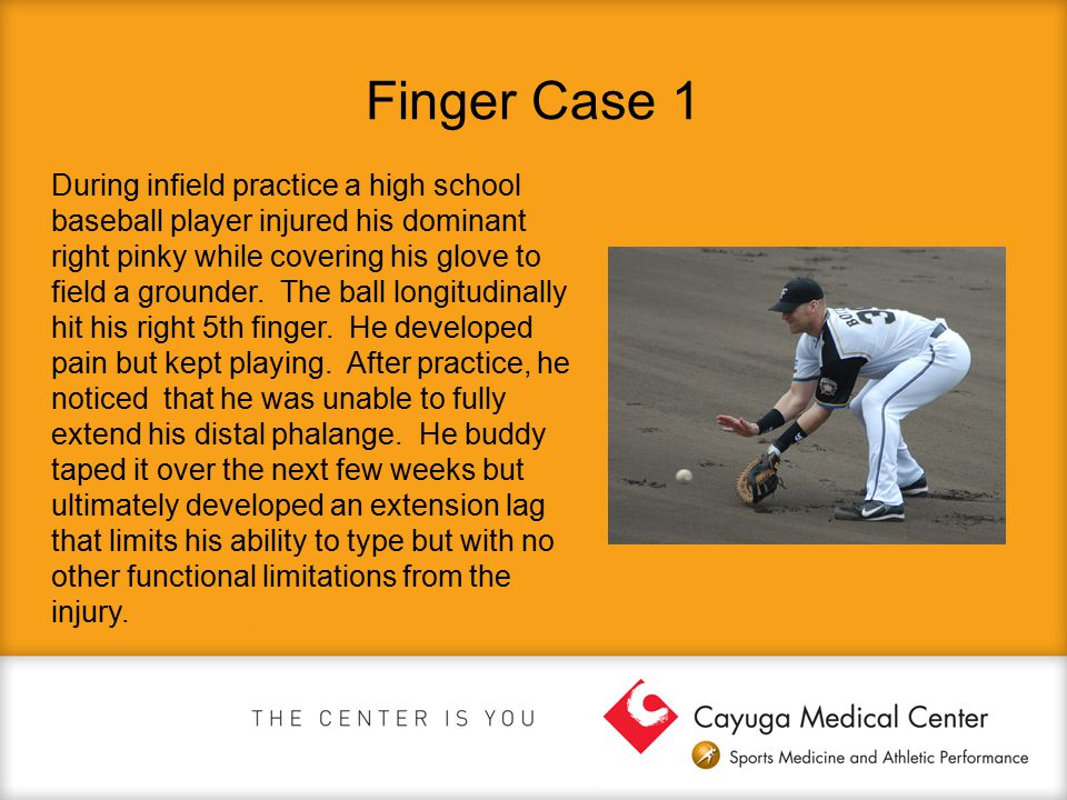Finger Case 1 During infield practice a high school baseball player injured his dominant right pinky while covering his glove to field a grounder. The