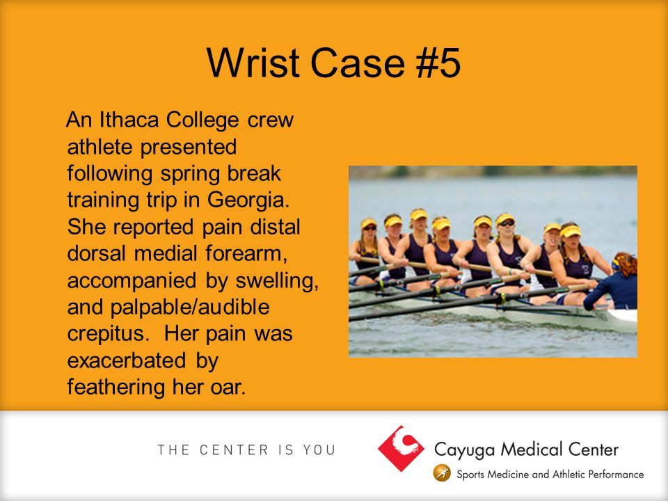 Wrist Case #5 An Ithaca College crew athlete presented following spring break training trip in Georgia. She reported pain distal dorsal medial forearm