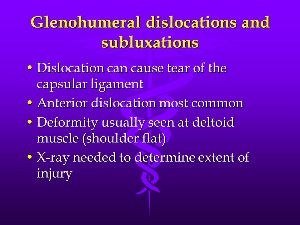 Glenohumeral dislocations and subluxations Dislocation can cause tear of the capsular ligamentDislocation can cause tear of the capsular ligament Anterior dislocation most commonAnterior dislocation most common Deformity usually seen at deltoid muscle (shoulder flat)Deformity usually seen at deltoid muscle (shoulder flat) X-ray needed to determine extent of injuryX-ray needed to determine extent of injury