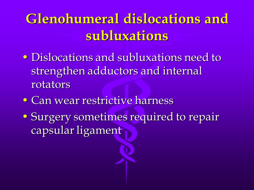 Glenohumeral dislocations and subluxations Dislocations and subluxations need to strengthen adductors and internal rotatorsDislocations and subluxations need to strengthen adductors and internal rotators Can wear restrictive harnessCan wear restrictive harness Surgery sometimes required to repair capsular ligamentSurgery sometimes required to repair capsular ligament