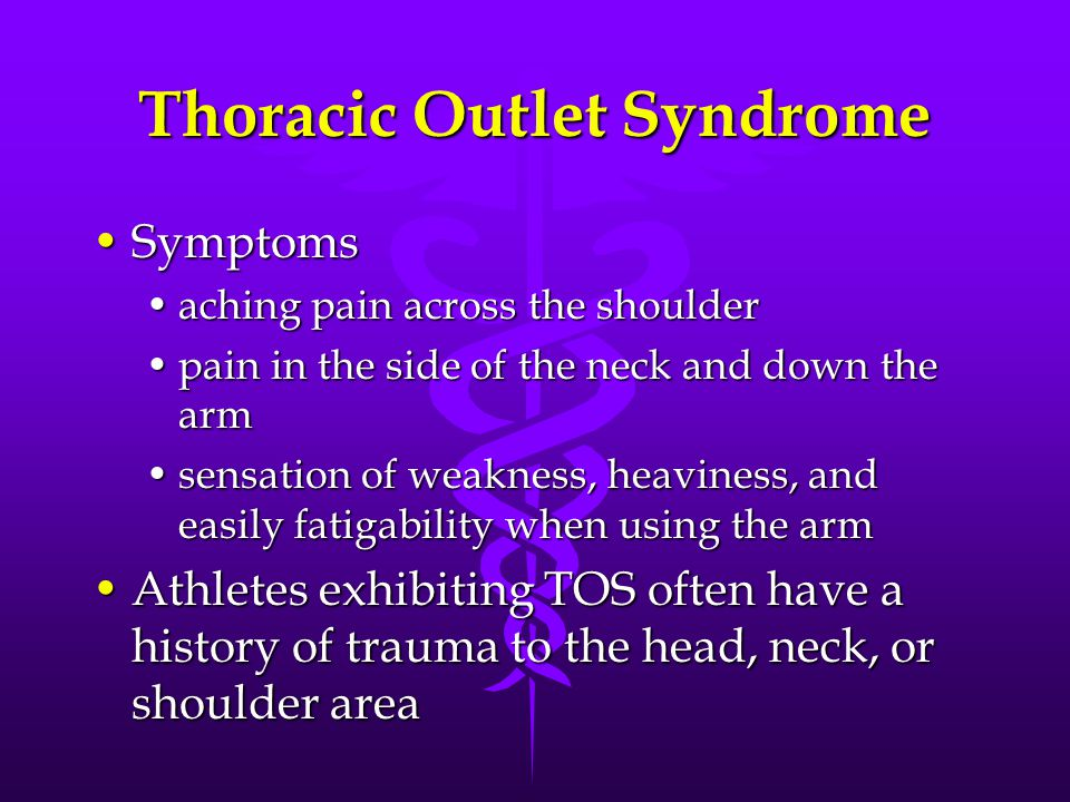 Thoracic Outlet Syndrome SymptomsSymptoms aching pain across the shoulderaching pain across the shoulder pain in the side of the neck and down the armpain in the side of the neck and down the arm sensation of weakness, heaviness, and easily fatigability when using the armsensation of weakness, heaviness, and easily fatigability when using the arm Athletes exhibiting TOS often have a history of trauma to the head, neck, or shoulder areaAthletes exhibiting TOS often have a history of trauma to the head, neck, or shoulder area