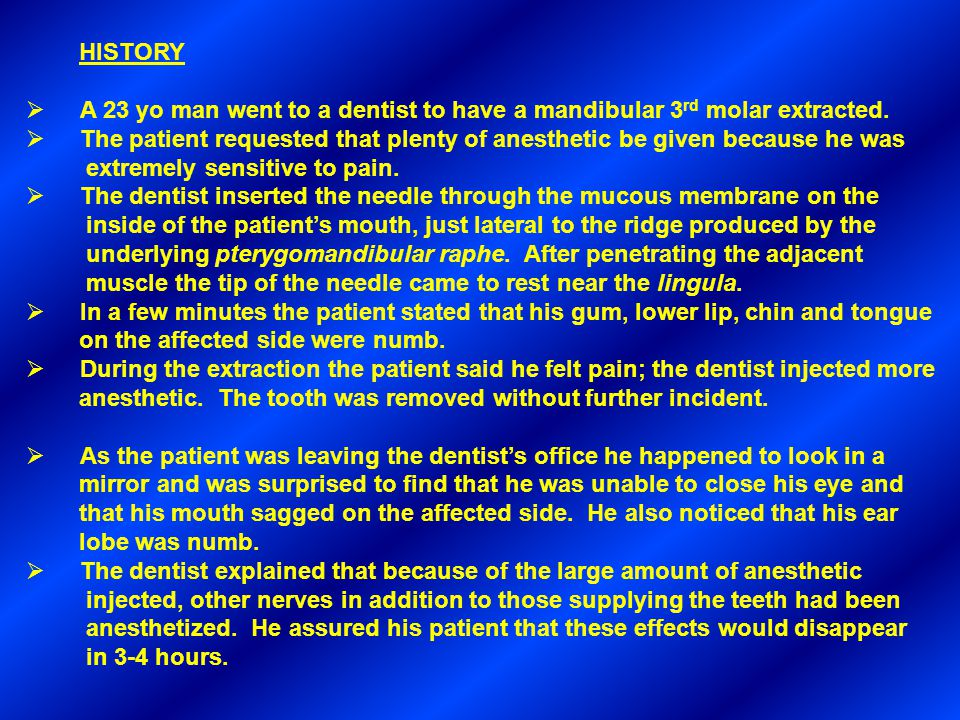 HISTORY  A 23 yo man went to a dentist to have a mandibular 3 rd molar extracted.  The patient requested that plenty of anesthetic be given because