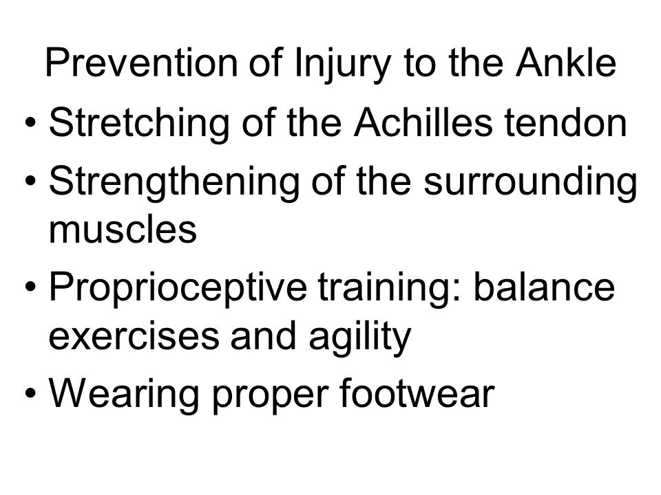 Prevention of Injury to the Ankle Stretching of the Achilles tendon Strengthening of the surrounding muscles Proprioceptive training: balance exercises and agility Wearing proper footwear