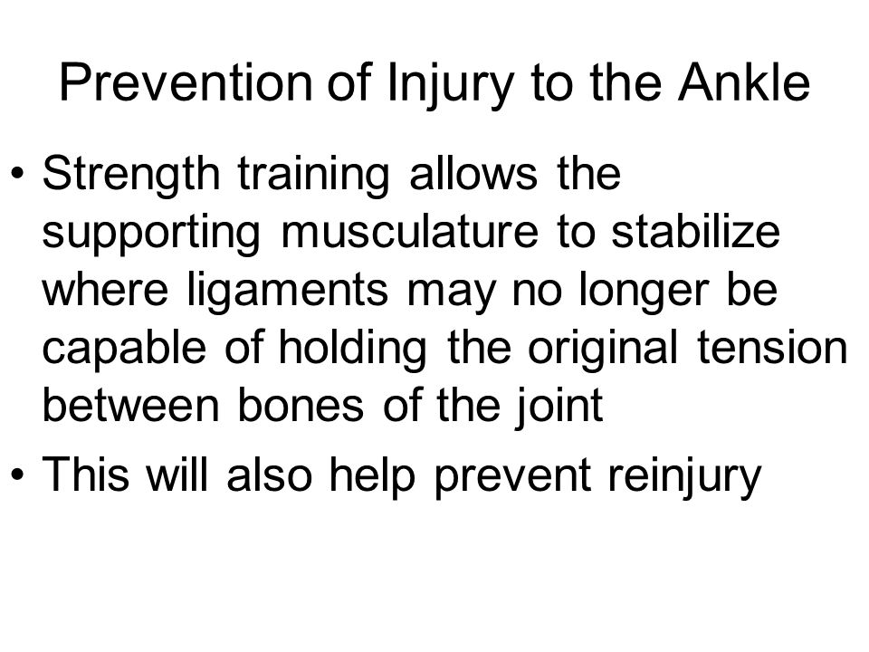 Prevention of Injury to the Ankle Strength training allows the supporting musculature to stabilize where ligaments may no longer be capable of holding the original tension between bones of the joint This will also help prevent reinjury