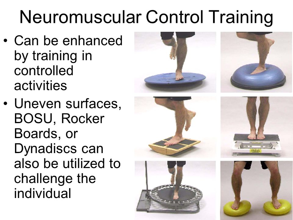 Neuromuscular Control Training Can be enhanced by training in controlled activities Uneven surfaces, BOSU, Rocker Boards, or Dynadiscs can also be utilized to challenge the individual