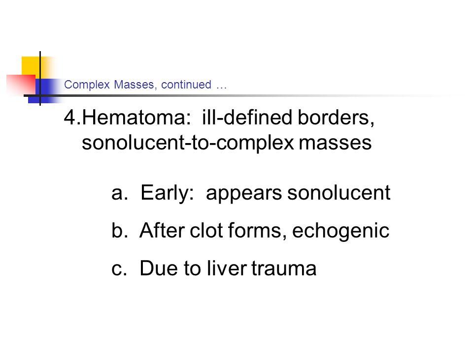 Complex Masses, continued … 4.Hematoma: ill-defined borders, sonolucent-to-complex masses a.