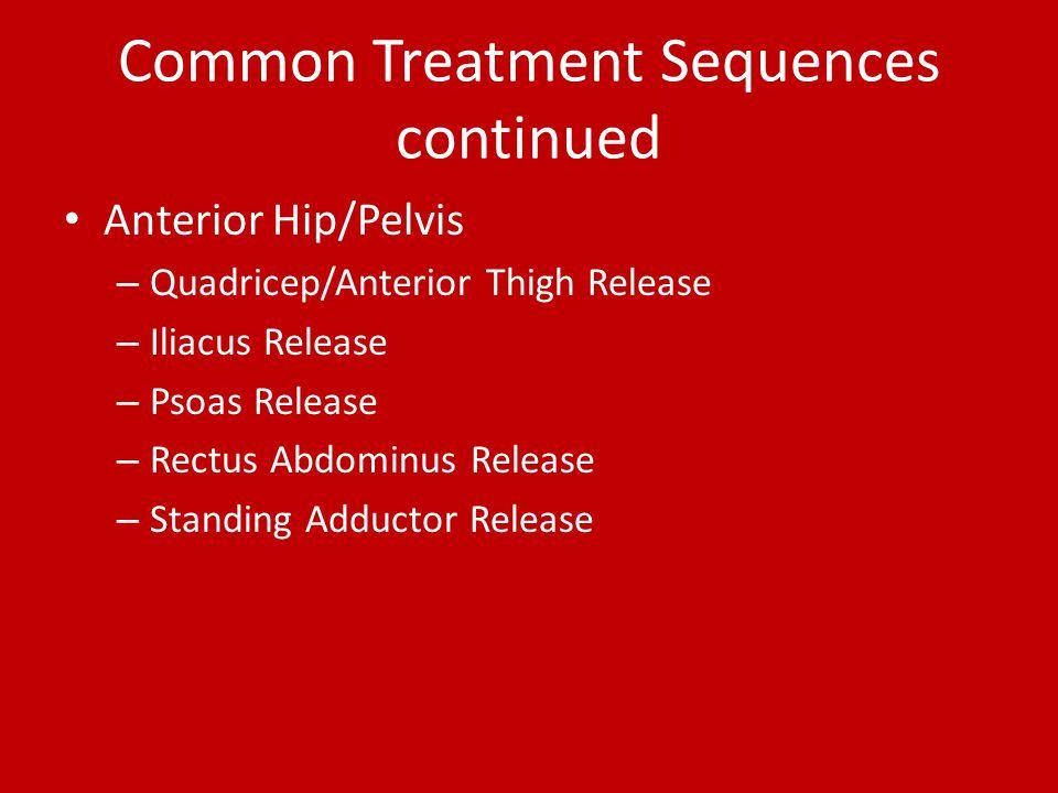 Common Treatment Sequences continued Anterior Hip/Pelvis – Quadricep/Anterior Thigh Release – Iliacus Release – Psoas Release – Rectus Abdominus Relea