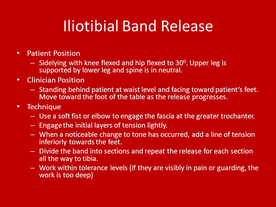 Iliotibial Band Release Patient Position – Sidelying with knee flexed and hip flexed to 30 0. Upper leg is supported by lower leg and spine is in neut