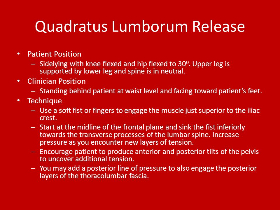 Quadratus Lumborum Release Patient Position – Sidelying with knee flexed and hip flexed to 30 0. Upper leg is supported by lower leg and spine is in n