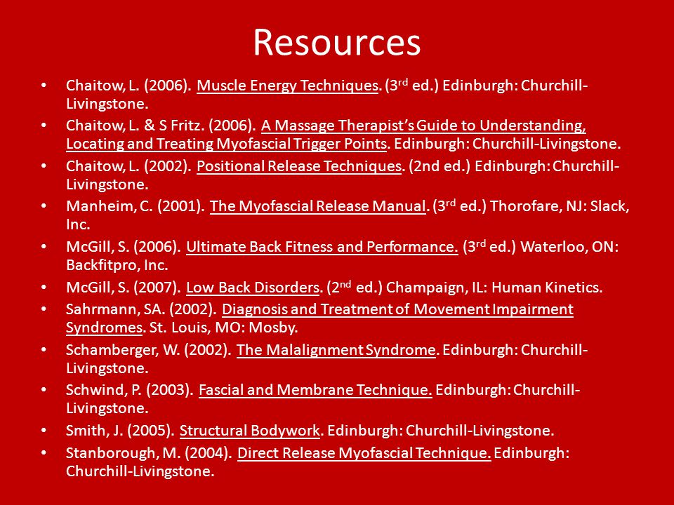Resources Chaitow, L. (2006). Muscle Energy Techniques. (3 rd ed.) Edinburgh: Churchill- Livingstone. Chaitow, L. & S Fritz. (2006). A Massage Therapi