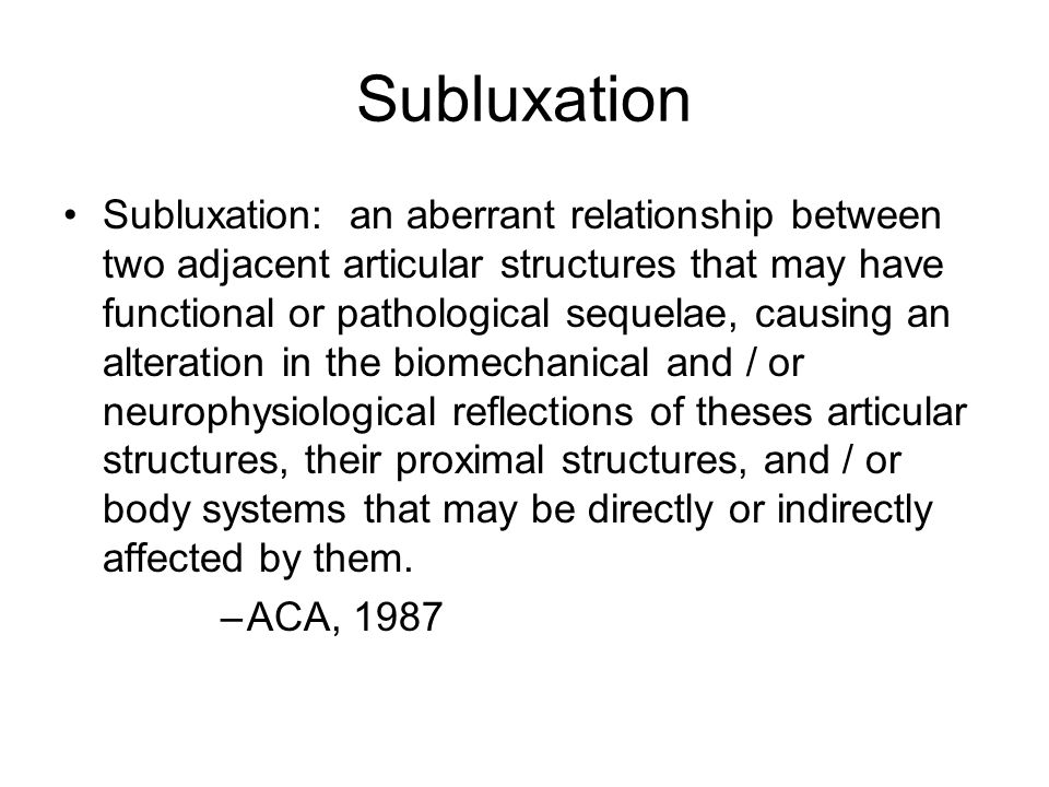 Subluxation Subluxation: an aberrant relationship between two adjacent articular structures that may have functional or pathological sequelae, causing an alteration in the biomechanical and / or neurophysiological reflections of theses articular structures, their proximal structures, and / or body systems that may be directly or indirectly affected by them.