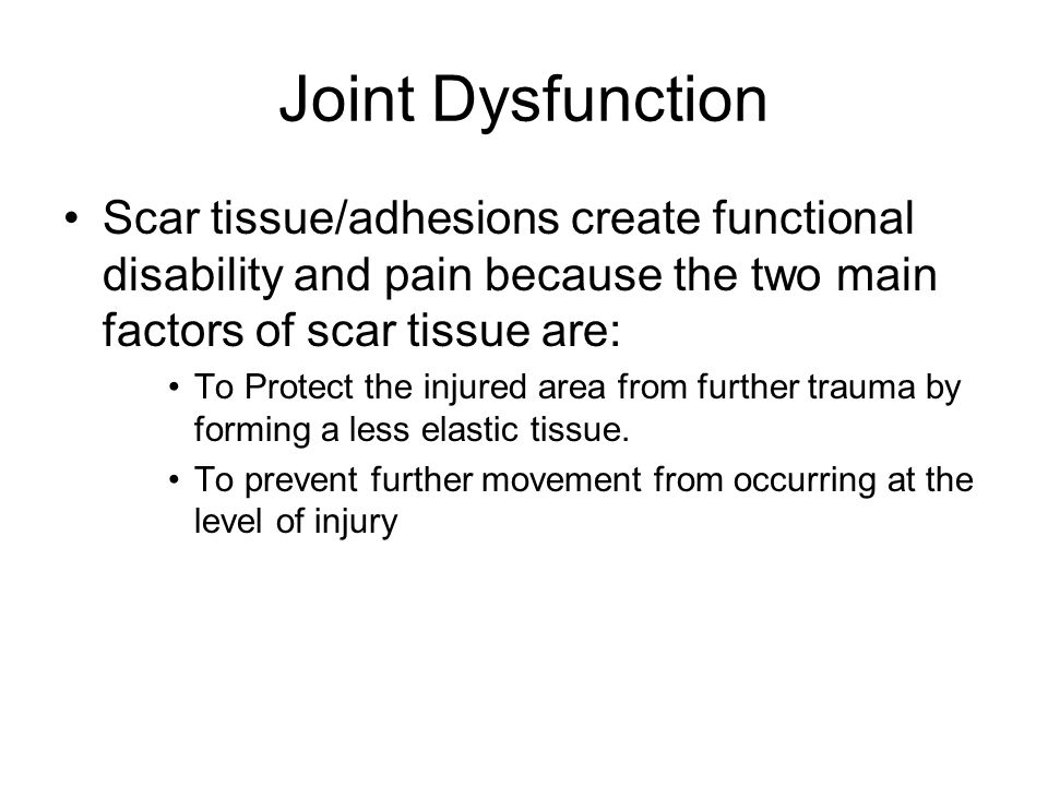 Joint Dysfunction Scar tissue/adhesions create functional disability and pain because the two main factors of scar tissue are: To Protect the injured area from further trauma by forming a less elastic tissue.